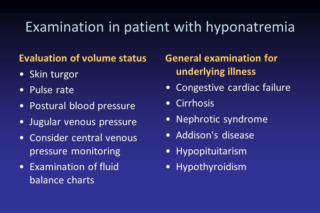 Examination in patient with hyponatremia Evaluation of volume status Skin turgor Pulse rate Postural blood pressure Jugular venous pressure Consider c