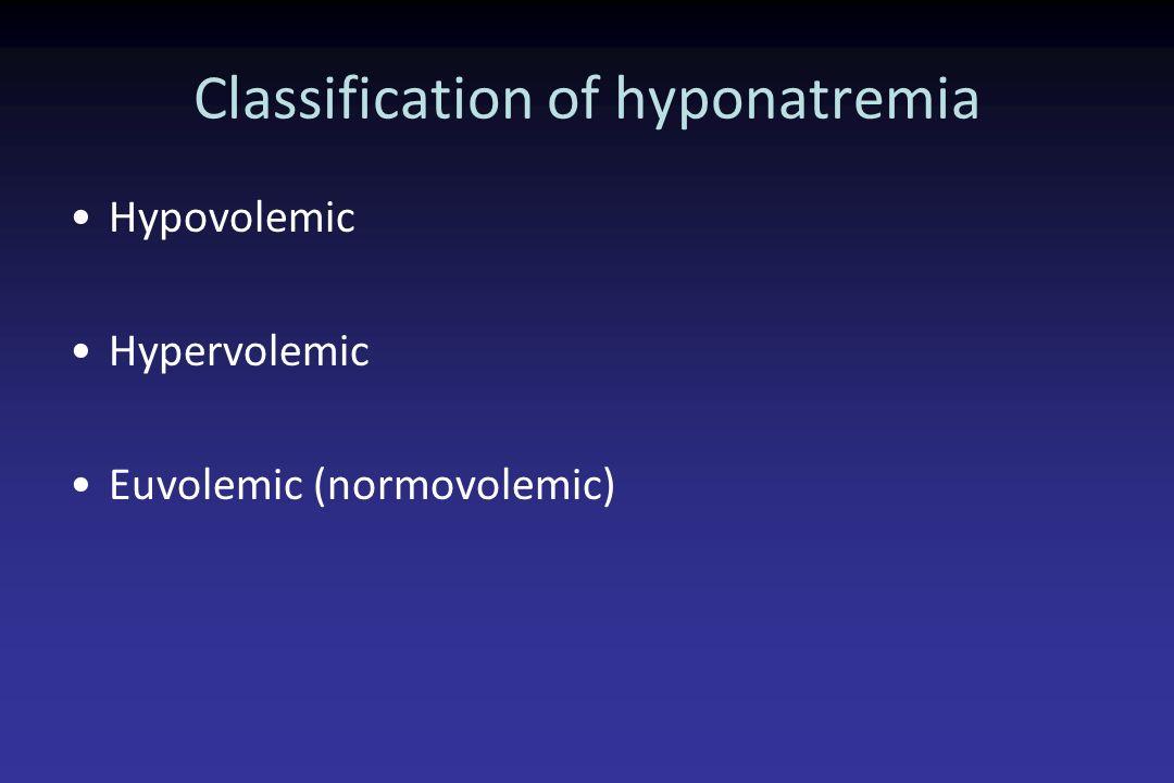 Classification of hyponatremia Hypovolemic Hypervolemic Euvolemic (normovolemic)