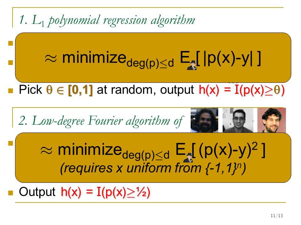 11/15 1. L 1 polynomial regression algorithm Given: d>0, (x 1,y 1 ),…,(x m,y m ) 2 R n £ {0,1} Find deg-d p(x) to minimize: 2 [0,1]h(x) = I (p(x) ¸ )