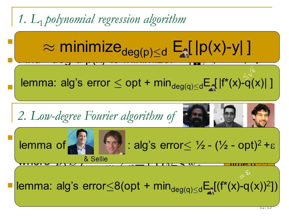 12/15 time n O(d) 1. L 1 polynomial regression algorithm Given: d>0, (x 1,y 1 ),…,(x m,y m ) 2 R n £ {0,1} Find deg-d p(x) to minimize: 2 [0,1]h(x) =