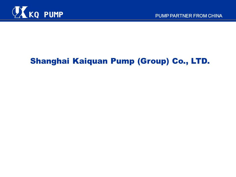 PUMP PARTNER FROM CHINA Contact Attn: MAO Fuping Shanghai KaiQuan Pump (Group) Co., Ltd., 857 Wenshui Rd.