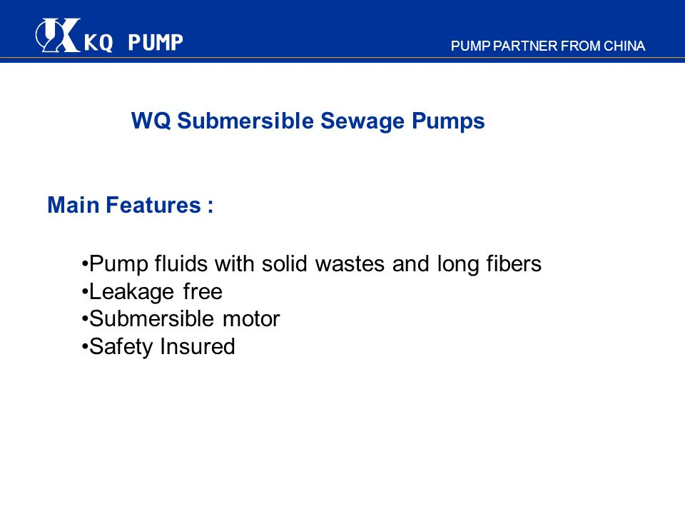 PUMP PARTNER FROM CHINA Main Features : Pump fluids with solid wastes and long fibers Leakage free Submersible motor Safety Insured WQ Submersible Sew