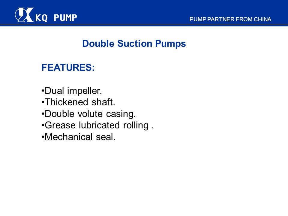 PUMP PARTNER FROM CHINA FEATURES: Dual impeller. Thickened shaft. Double volute casing. Grease lubricated rolling. Mechanical seal. Double Suction Pum