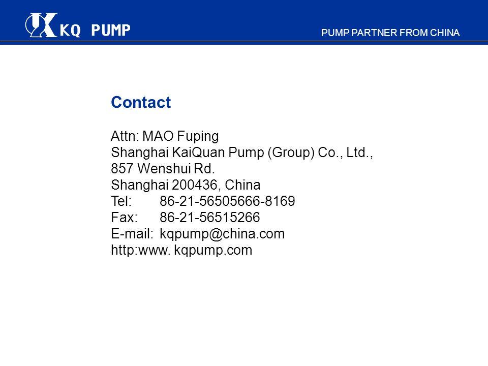 PUMP PARTNER FROM CHINA Contact Attn: MAO Fuping Shanghai KaiQuan Pump (Group) Co., Ltd., 857 Wenshui Rd. Shanghai 200436, China Tel: 86-21-56505666-8