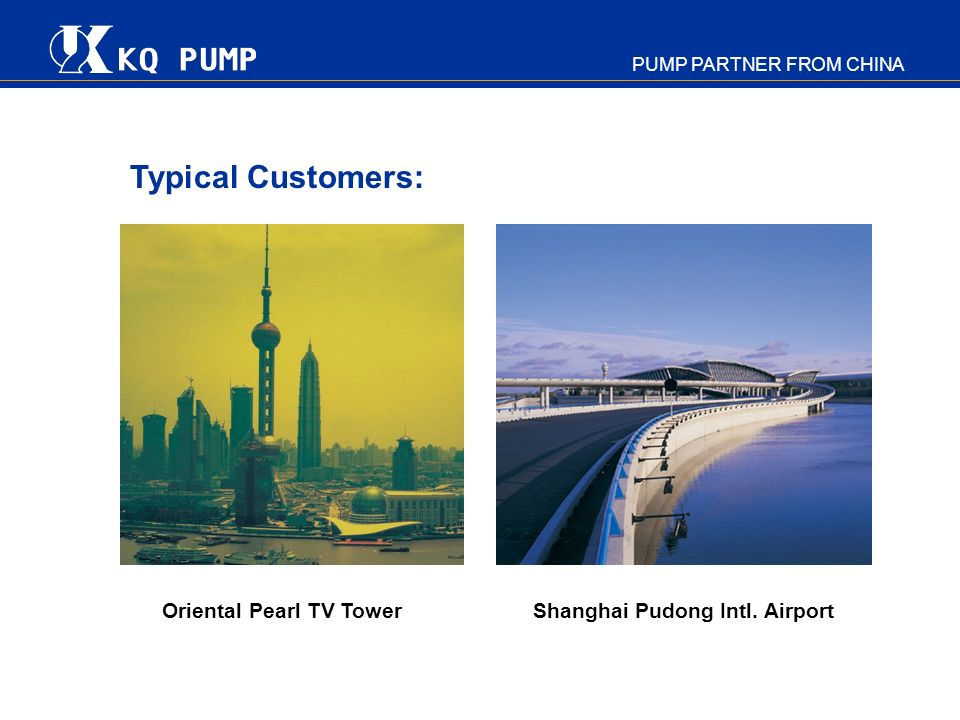 PUMP PARTNER FROM CHINA Typical Customers: Oriental Pearl TV Tower Shanghai Pudong Intl. Airport