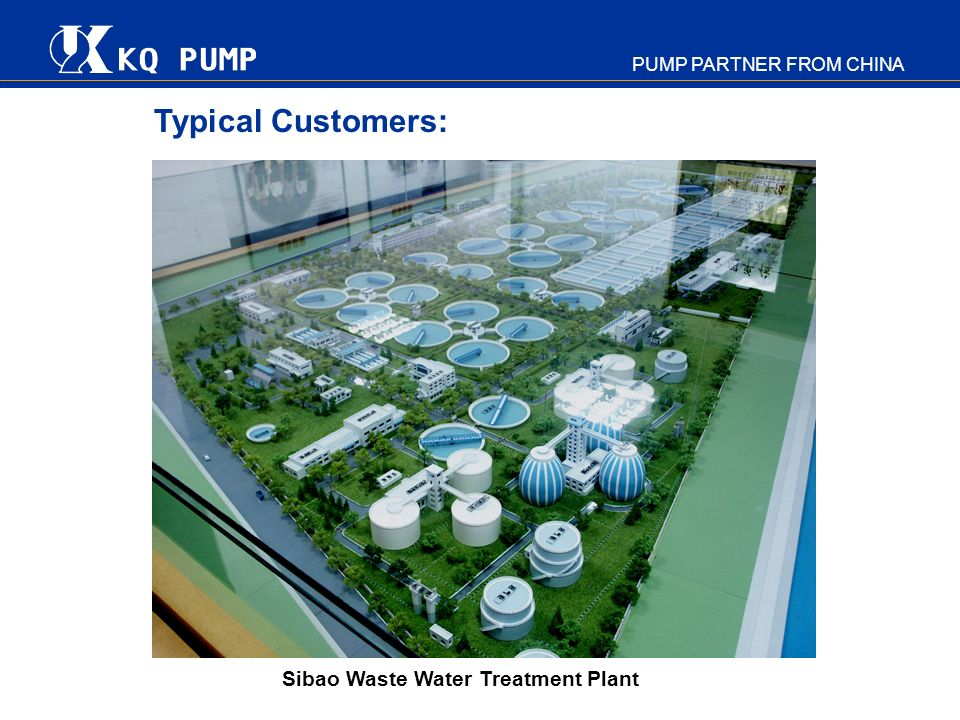 PUMP PARTNER FROM CHINA Pre-sales consultation R&D activities on customers request Custom-built processing & assembling Strict QC and advanced testing center Training and after-sales service A customer oriented company striving to provide first customer service by: