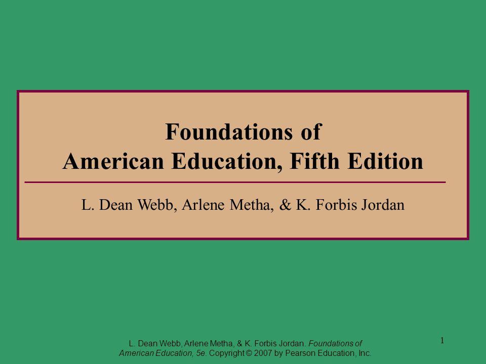 1 Foundations of American Education, Fifth Edition L. Dean Webb, Arlene Metha, & K. Forbis Jordan L. Dean Webb, Arlene Metha, & K. Forbis Jordan. Foun