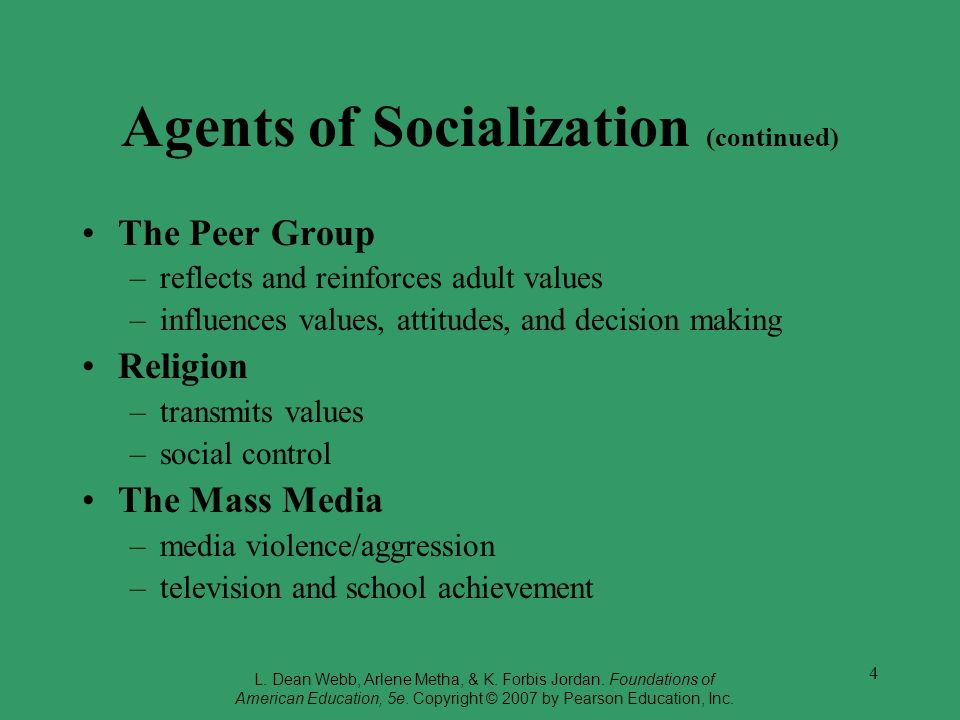4 Agents of Socialization (continued) The Peer Group –reflects and reinforces adult values –influences values, attitudes, and decision making Religion