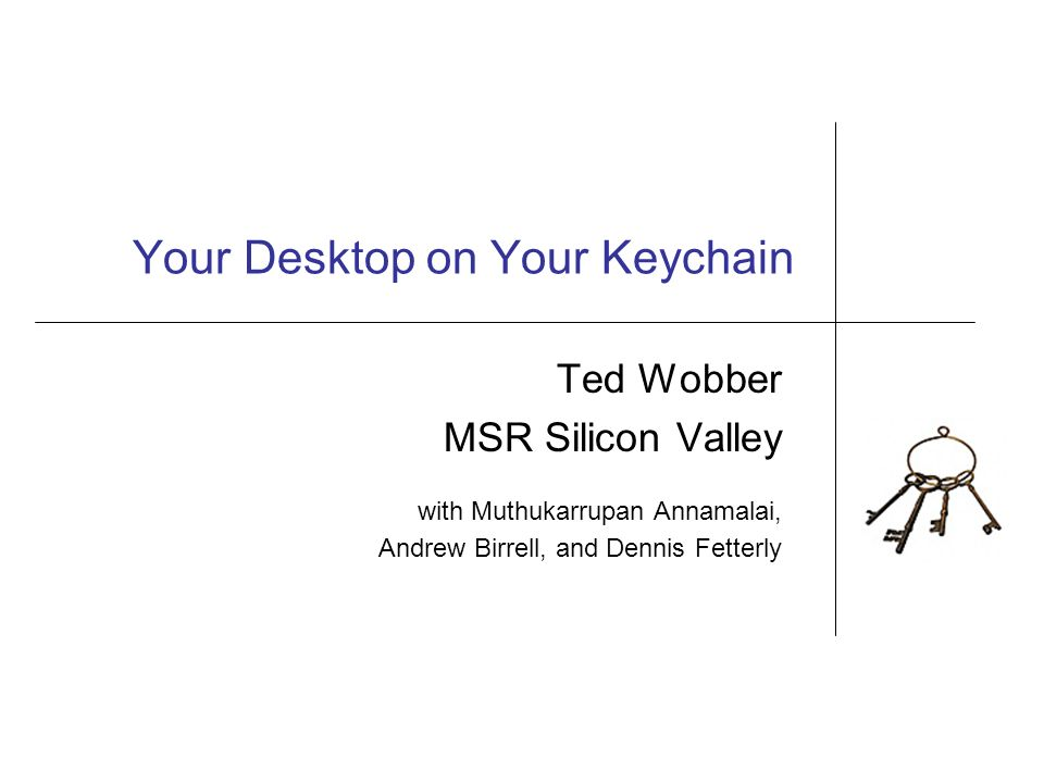 Your Desktop on Your Keychain Ted Wobber MSR Silicon Valley with Muthukarrupan Annamalai, Andrew Birrell, and Dennis Fetterly