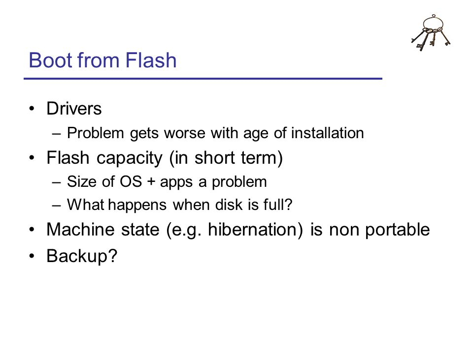 Boot from Flash Drivers –Problem gets worse with age of installation Flash capacity (in short term) –Size of OS + apps a problem –What happens when di