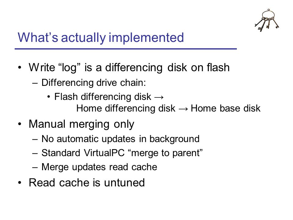 Whats actually implemented Write log is a differencing disk on flash –Differencing drive chain: Flash differencing disk Home differencing disk Home ba