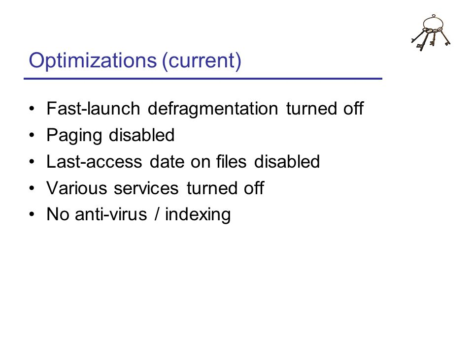 Optimizations (current) Fast-launch defragmentation turned off Paging disabled Last-access date on files disabled Various services turned off No anti-