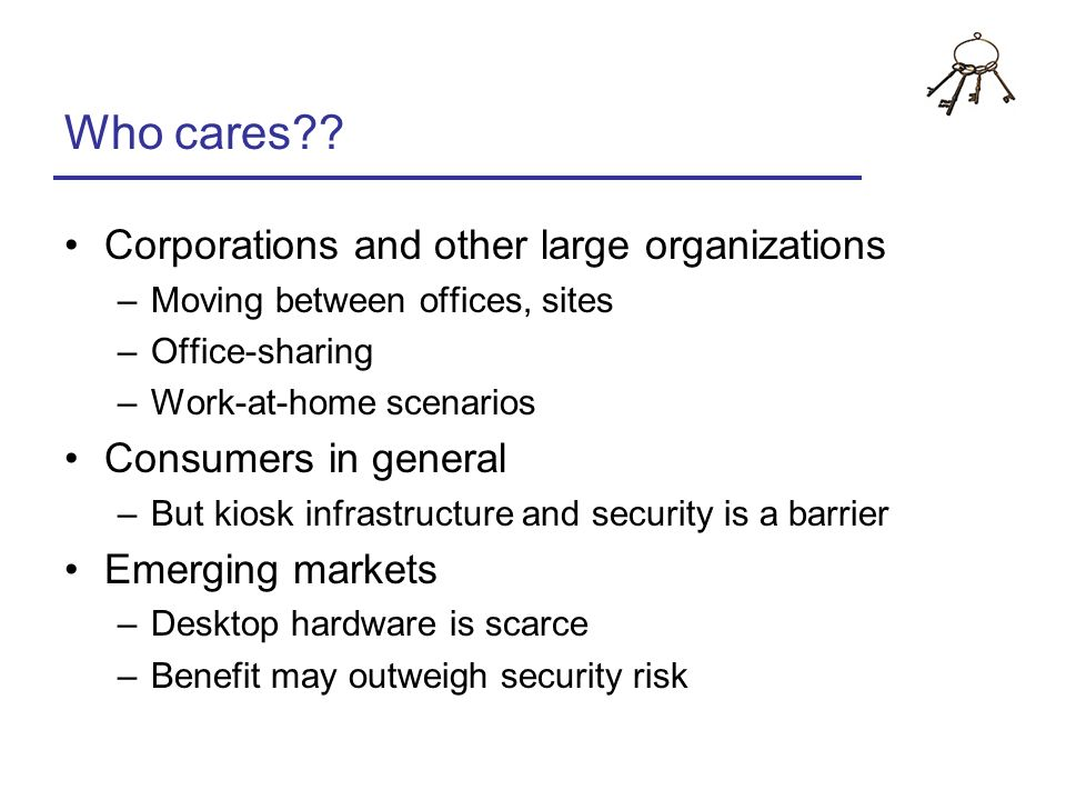 Who cares?? Corporations and other large organizations –Moving between offices, sites –Office-sharing –Work-at-home scenarios Consumers in general –Bu
