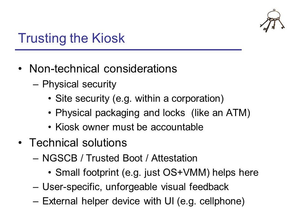 Trusting the Kiosk Non-technical considerations –Physical security Site security (e.g. within a corporation) Physical packaging and locks (like an ATM