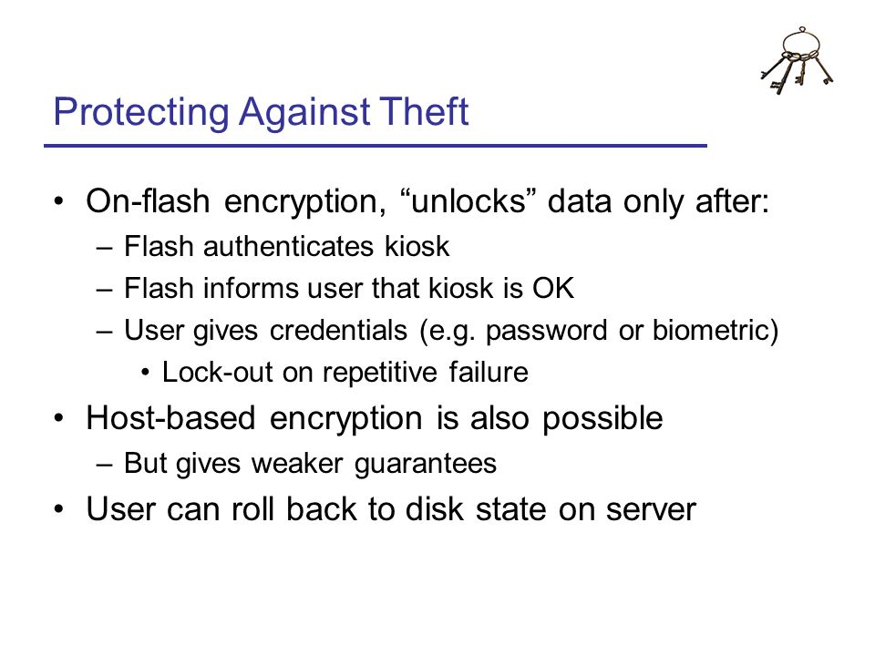 Protecting Against Theft On-flash encryption, unlocks data only after: –Flash authenticates kiosk –Flash informs user that kiosk is OK –User gives cre