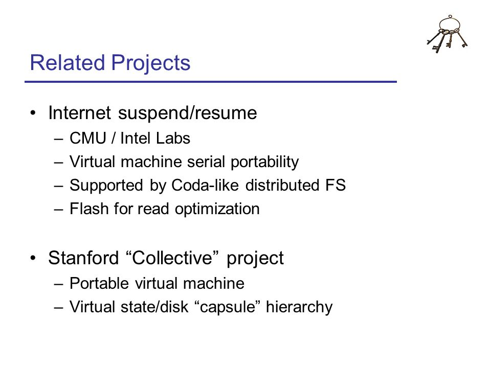 Related Projects Internet suspend/resume –CMU / Intel Labs –Virtual machine serial portability –Supported by Coda-like distributed FS –Flash for read
