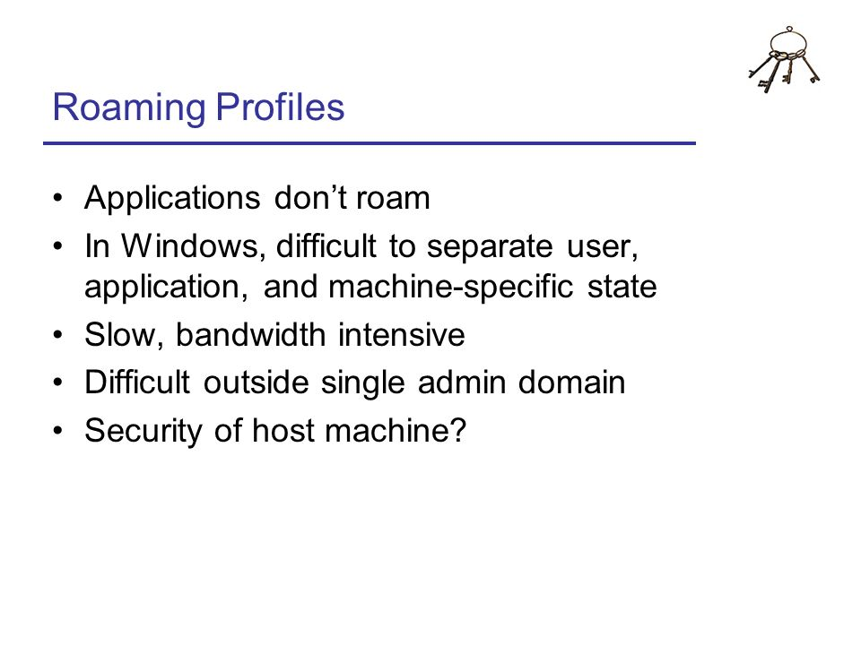 Roaming Profiles Applications dont roam In Windows, difficult to separate user, application, and machine-specific state Slow, bandwidth intensive Diff