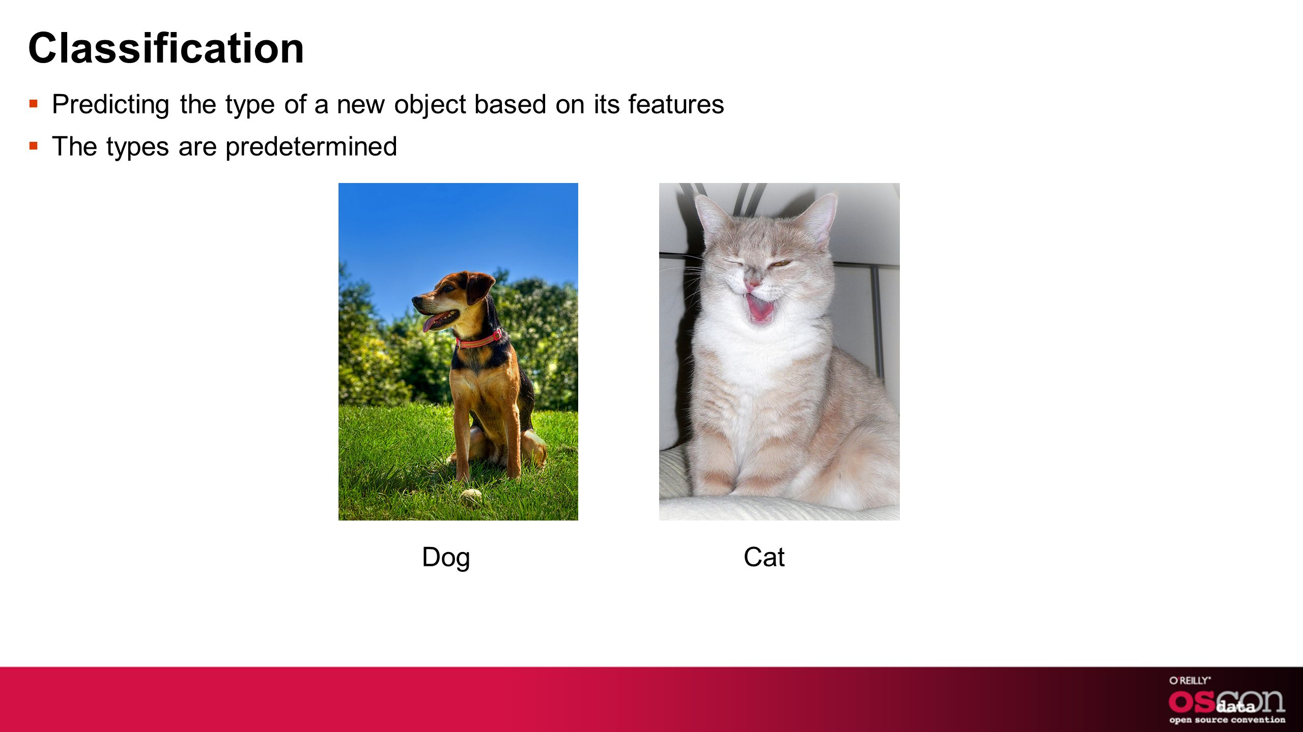Classification Predicting the type of a new object based on its features The types are predetermined Dog Cat