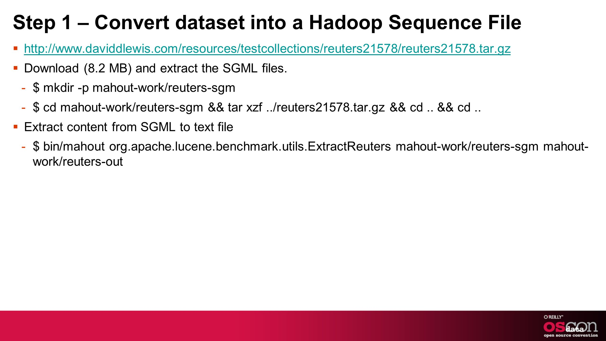 Step 1 – Convert dataset into a Hadoop Sequence File http://www.daviddlewis.com/resources/testcollections/reuters21578/reuters21578.tar.gz Download (8.2 MB) and extract the SGML files.