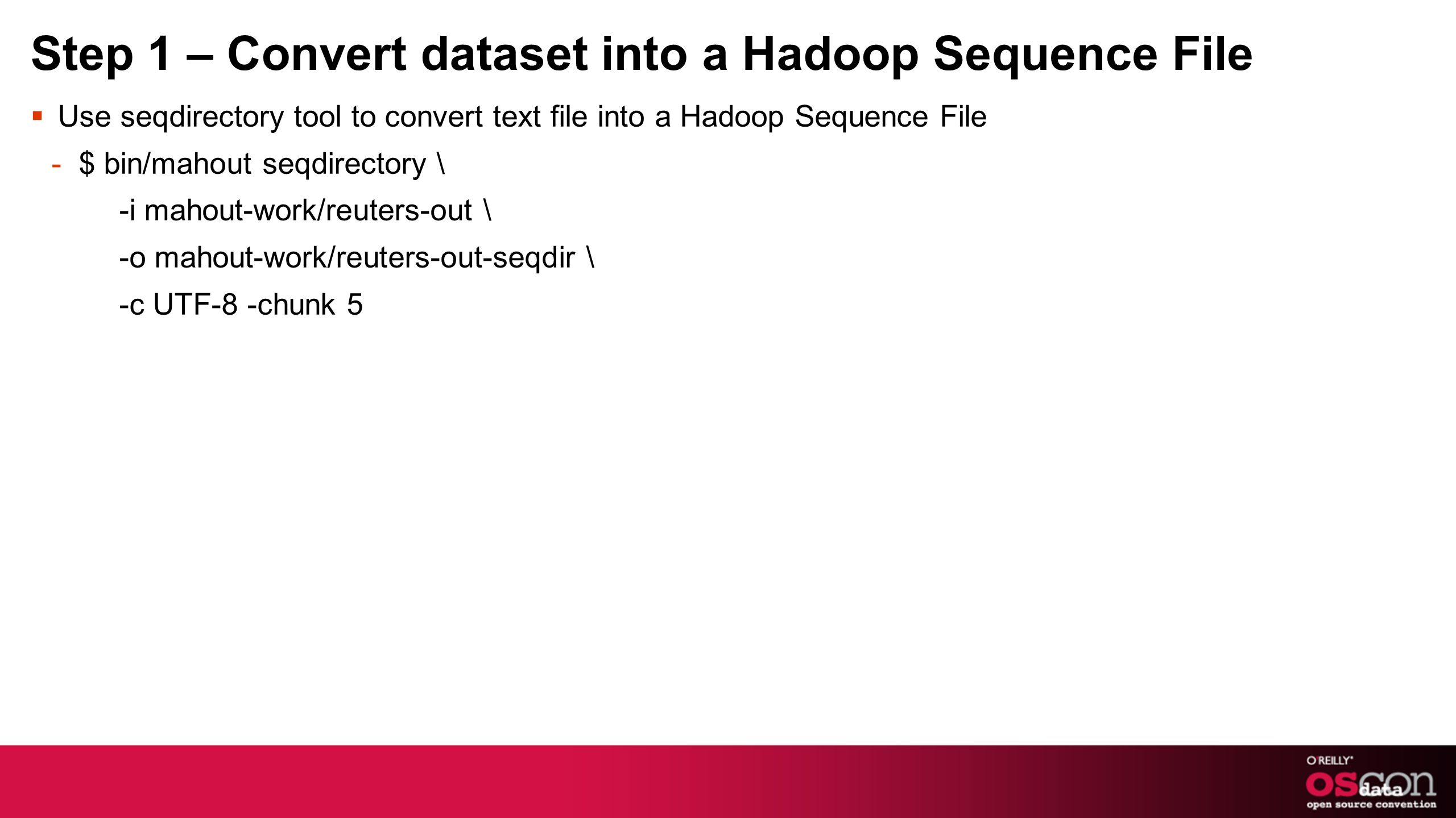 Step 1 – Convert dataset into a Hadoop Sequence File Use seqdirectory tool to convert text file into a Hadoop Sequence File -$ bin/mahout seqdirectory \ -i mahout-work/reuters-out \ -o mahout-work/reuters-out-seqdir \ -c UTF-8 -chunk 5