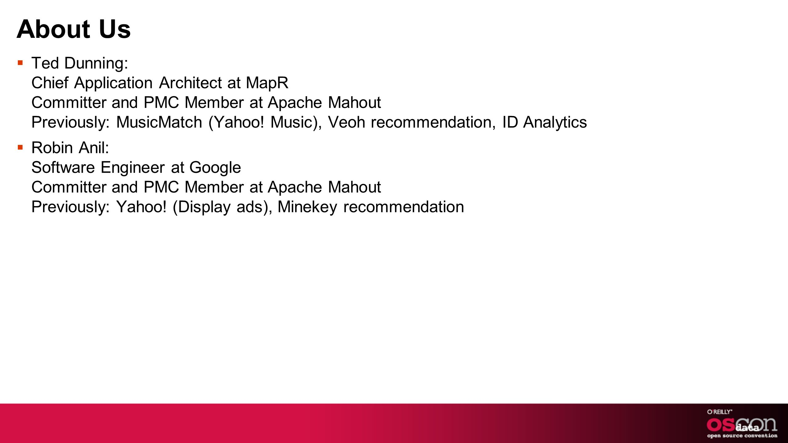 About Us Ted Dunning: Chief Application Architect at MapR Committer and PMC Member at Apache Mahout Previously: MusicMatch (Yahoo! Music), Veoh recomm