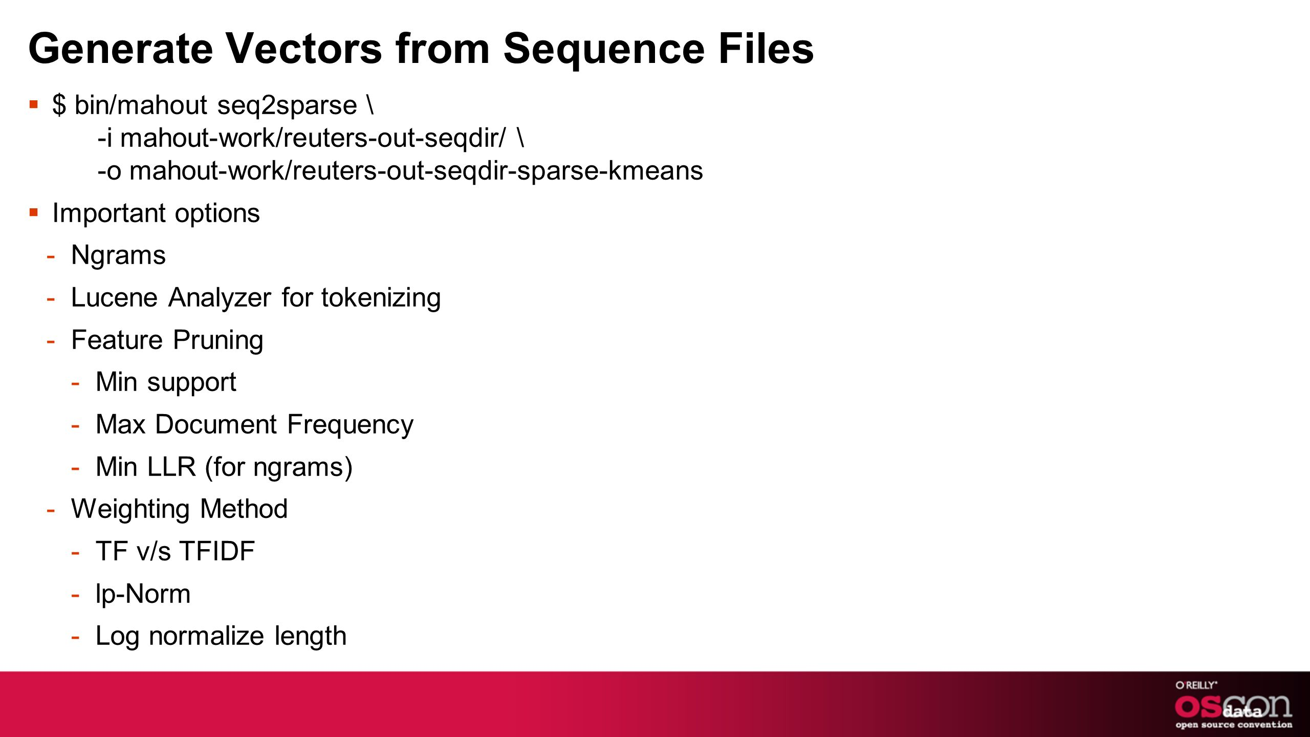 Generate Vectors from Sequence Files $ bin/mahout seq2sparse \ -i mahout-work/reuters-out-seqdir/ \ -o mahout-work/reuters-out-seqdir-sparse-kmeans Important options -Ngrams -Lucene Analyzer for tokenizing -Feature Pruning -Min support -Max Document Frequency -Min LLR (for ngrams) -Weighting Method -TF v/s TFIDF -lp-Norm -Log normalize length