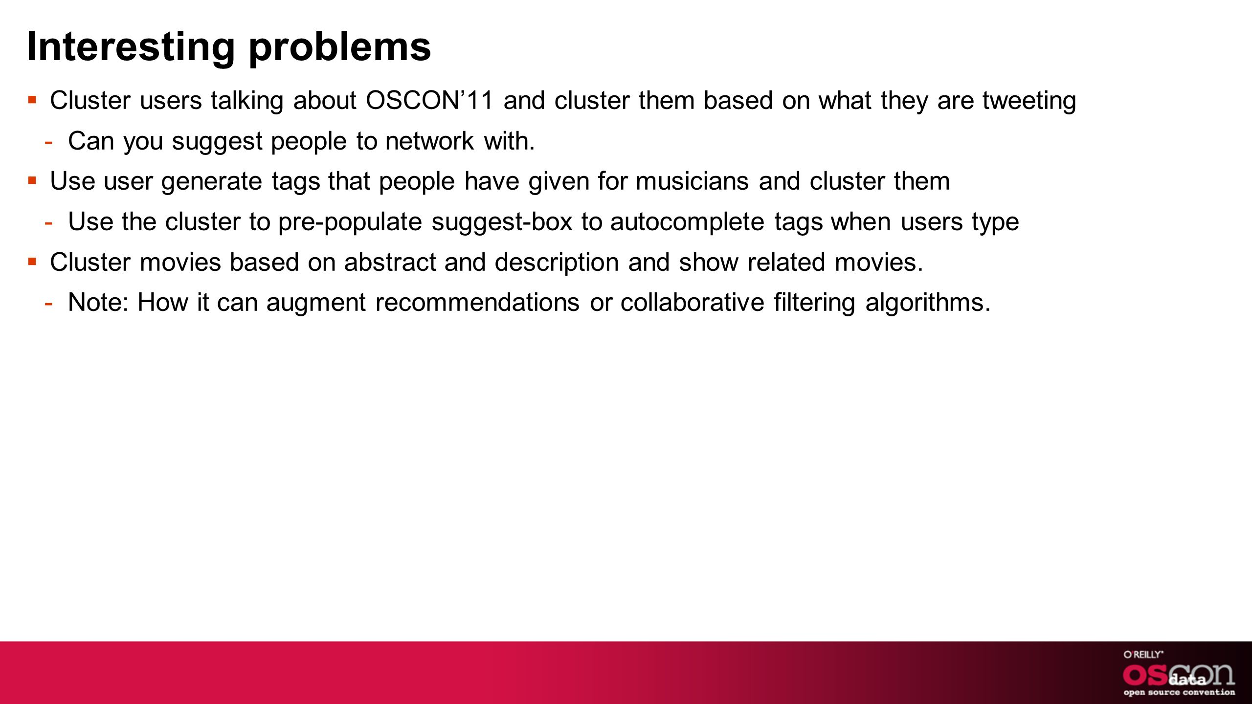 Interesting problems Cluster users talking about OSCON11 and cluster them based on what they are tweeting -Can you suggest people to network with.