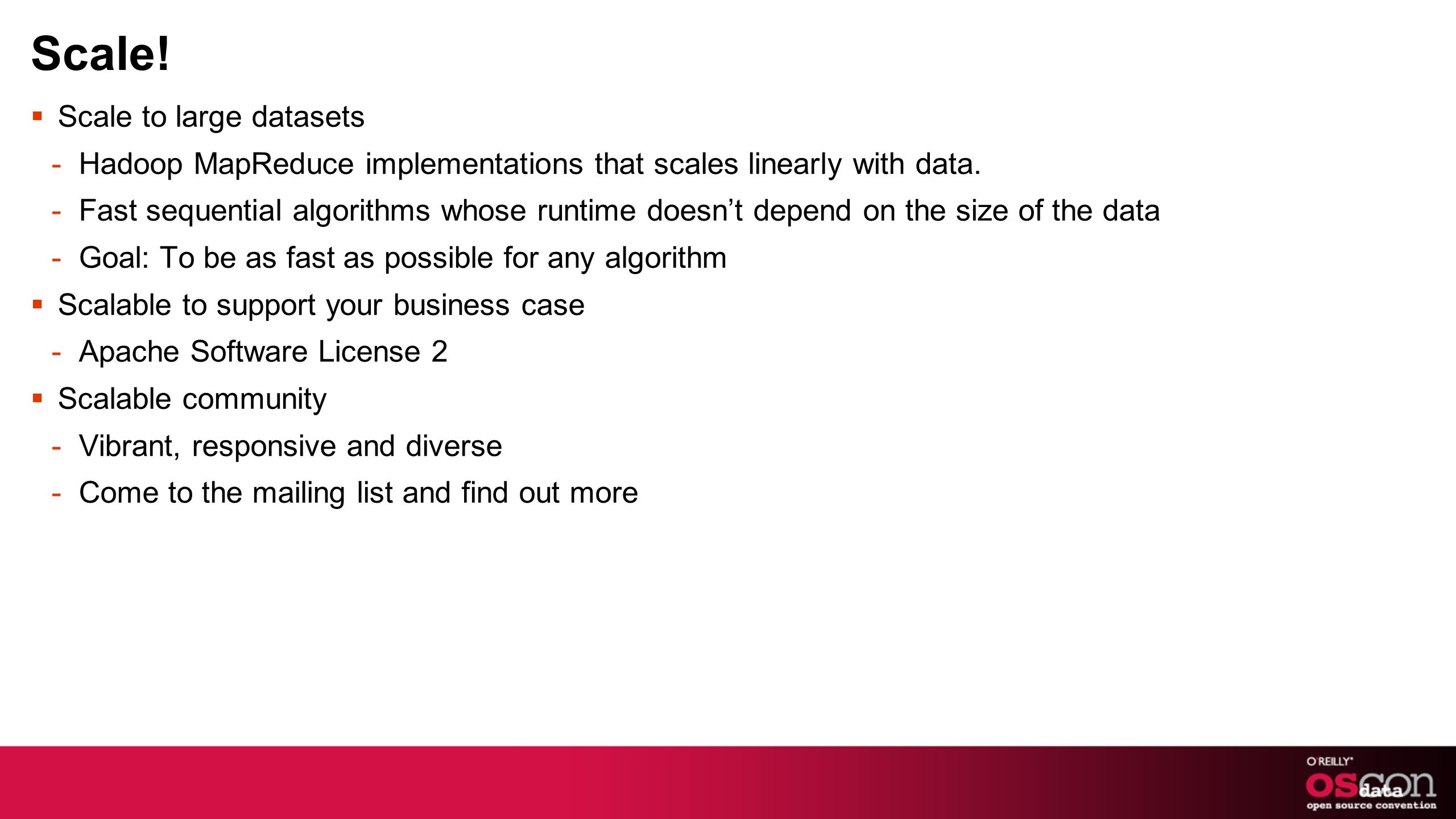 Scale.Scale to large datasets -Hadoop MapReduce implementations that scales linearly with data.