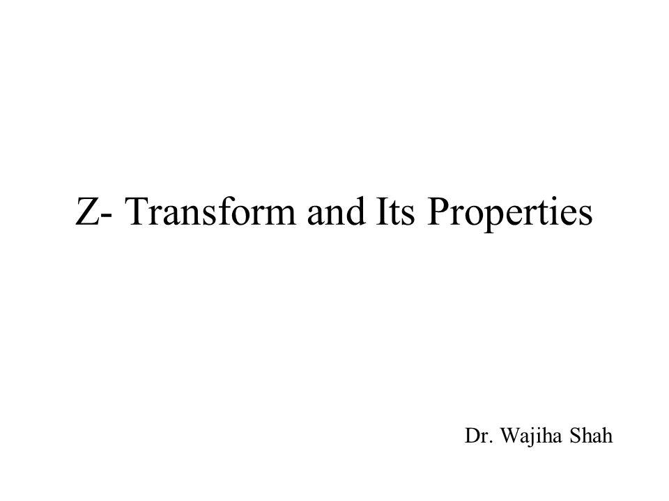 Z- Transform and Its Properties Dr. Wajiha Shah