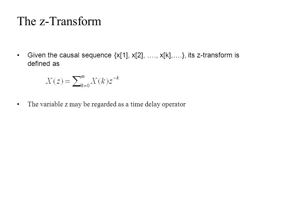 The z-Transform Given the causal sequence {x[1], x[2], …., x[k],….}, its z-transform is defined as The variable z may be regarded as a time delay oper
