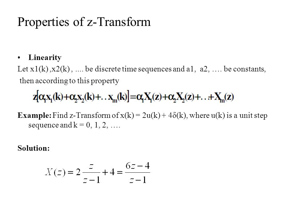 Properties of z-Transform Linearity Let x1(k),x2(k),.... be discrete time sequences and a1, a2, …. be constants, then according to this property Examp