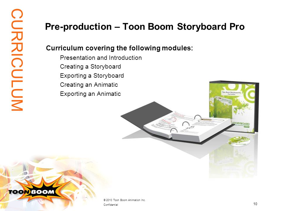 10 © 2010 Toon Boom Animation Inc. Confidential Curriculum covering the following modules: Presentation and Introduction Creating a Storyboard Exporti