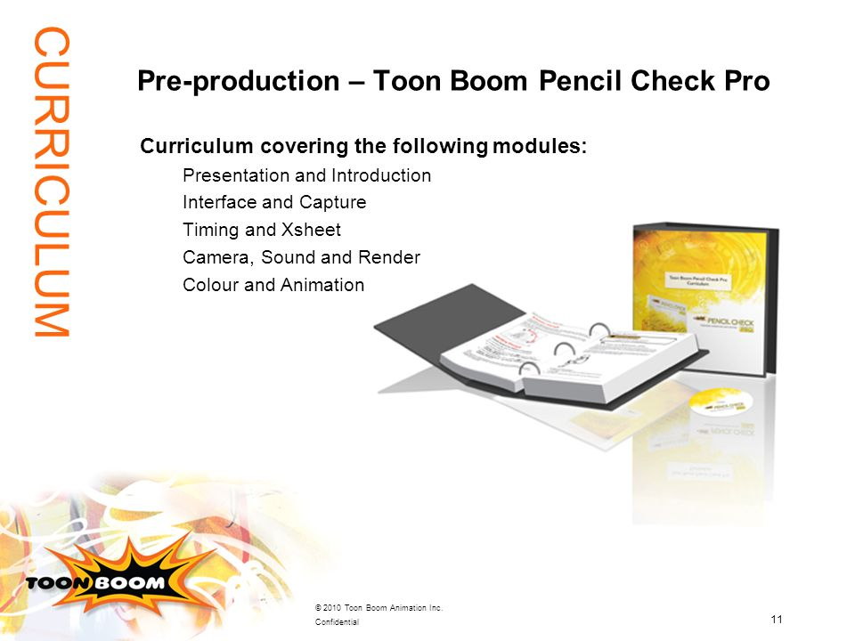 11 © 2010 Toon Boom Animation Inc. Confidential Curriculum covering the following modules: Presentation and Introduction Interface and Capture Timing