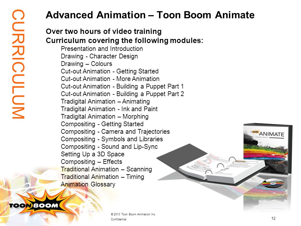 12 © 2010 Toon Boom Animation Inc. Confidential Advanced Animation – Toon Boom Animate Over two hours of video training Curriculum covering the follow