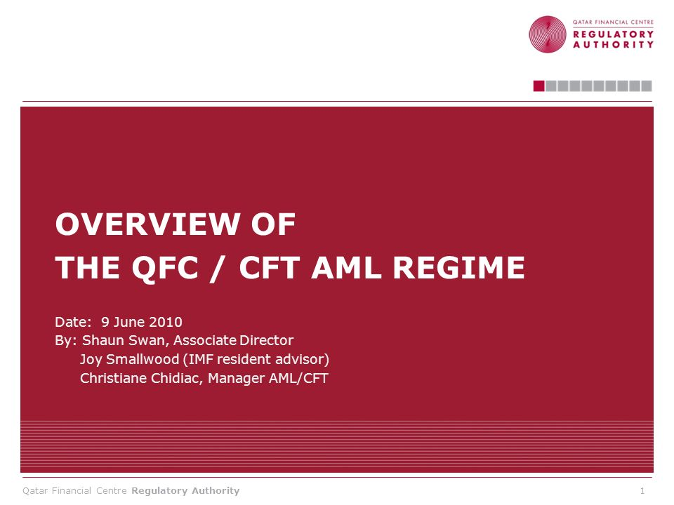 Qatar Financial Centre Regulatory Authority AGENDA Introduction and objectives An overview of the AML / CFT Law (Joy Smallwood, IMF) Key obligations under the AML/ CFT Rules for QFC Firms Supervisory approach / regulatory expectations Consultation feedback – revisions and updates Working draft guidance discussion and questions