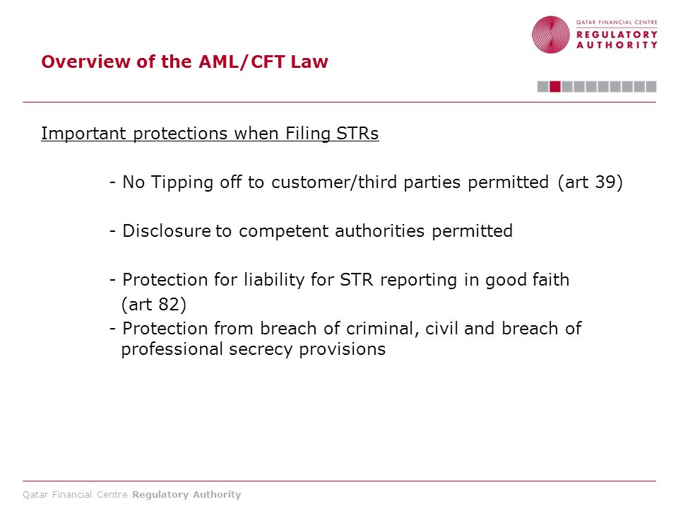 Qatar Financial Centre Regulatory Authority Overview of the AML/CFT Law Important protections when Filing STRs - No Tipping off to customer/third part