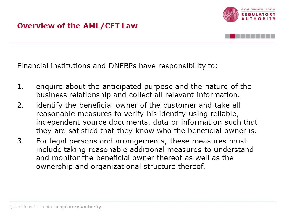 Qatar Financial Centre Regulatory Authority Overview of the AML/CFT Law Financial institutions and DNFBPs have responsibility to: 1.enquire about the