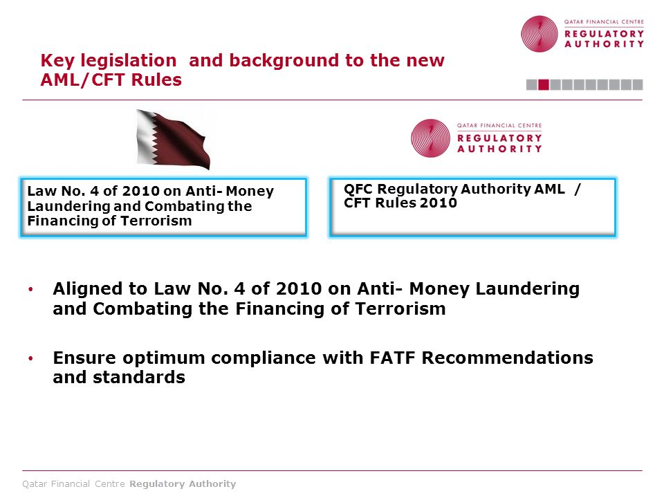 Qatar Financial Centre Regulatory Authority Key legislation and background to the new AML/CFT Rules Law No. 4 of 2010 on Anti- Money Laundering and Co