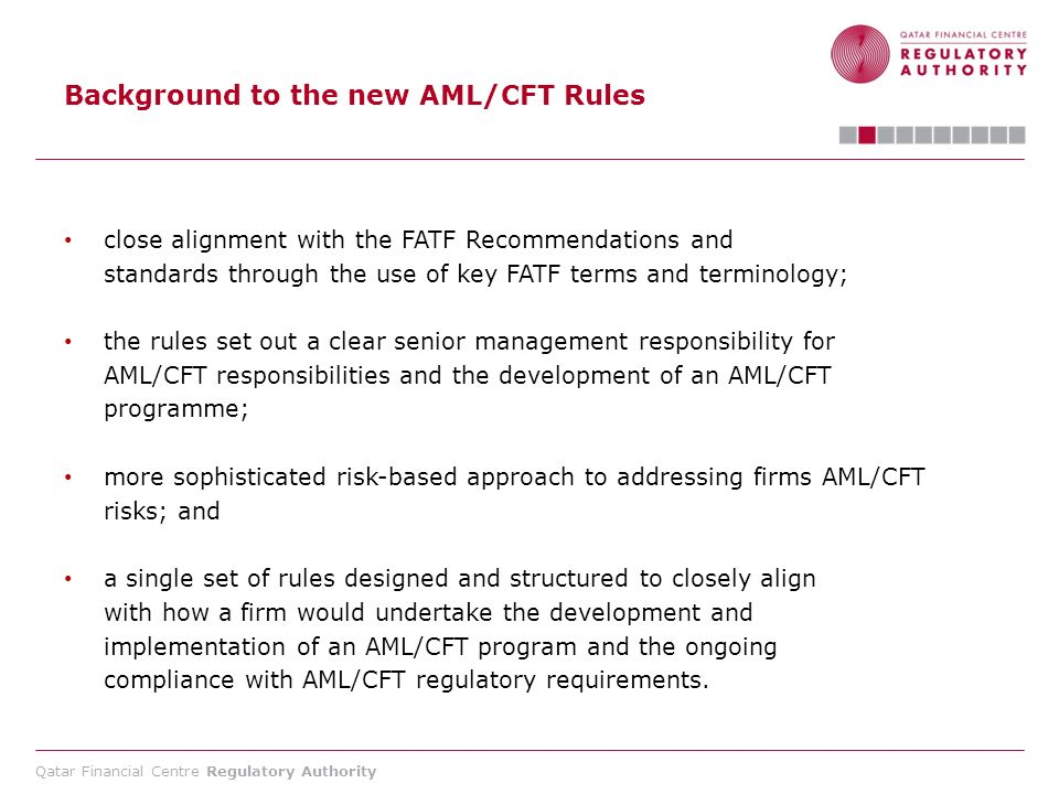 Qatar Financial Centre Regulatory Authority Background to the new AML/CFT Rules close alignment with the FATF Recommendations and standards through th