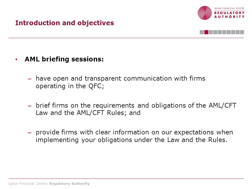 Qatar Financial Centre Regulatory Authority Overview of the AML/CFT Law Customer Due Diligence (CDD) – Section 6: - Identify and verify customer identities using reliable independent source documents, date or information - In a minimum of 5 situations: 1.
