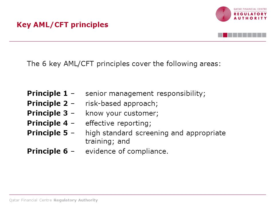 Qatar Financial Centre Regulatory Authority Key AML/CFT principles The 6 key AML/CFT principles cover the following areas: Principle 1 – senior manage
