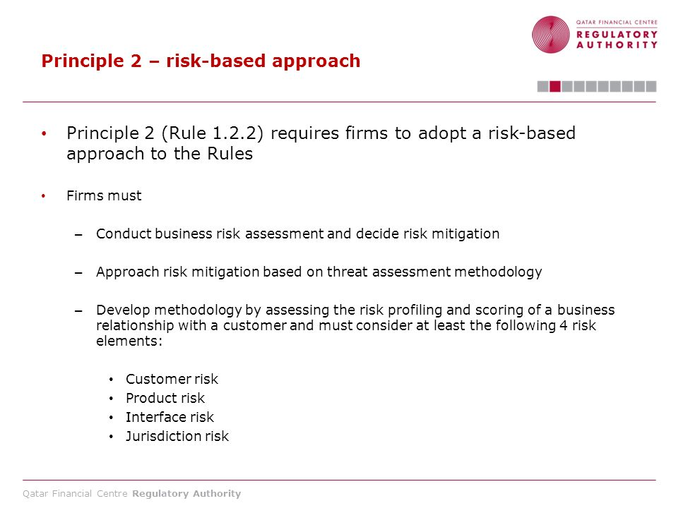 Qatar Financial Centre Regulatory Authority Principle 2 – risk-based approach Principle 2 (Rule 1.2.2) requires firms to adopt a risk-based approach t