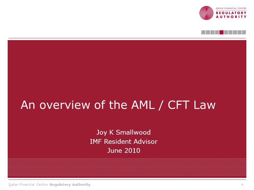 Qatar Financial Centre Regulatory Authority Overview of the AML/CFT Law Background: 1.Law passed to protect Qatar from money laundering (ML) and the financing of terrorism (FT) 2.2007 IMF AML/CFT Evaluation showed deficiencies in Qatars previous AML/CFT legal framework 3.New framework in line with Financial Action Task Force (FATF) international standards