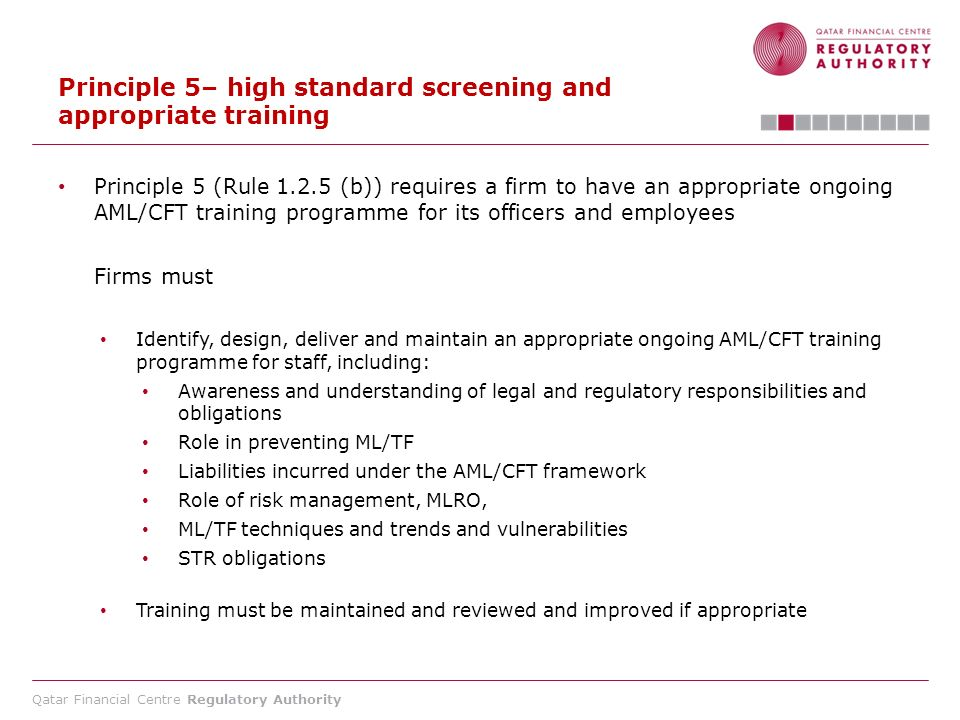 Qatar Financial Centre Regulatory Authority Principle 5– high standard screening and appropriate training Principle 5 (Rule 1.2.5 (b)) requires a firm