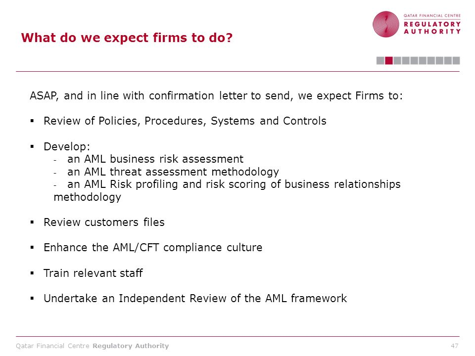 Qatar Financial Centre Regulatory Authority 47 What do we expect firms to do? ASAP, and in line with confirmation letter to send, we expect Firms to: