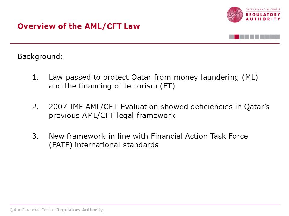 Qatar Financial Centre Regulatory Authority Overview of the AML/CFT Law Criminal Sanctions (Articles 72 - 76): 1.Terrorist financing: 10 years in jail and up to a 2 million Rial fine 2.Money Laundering: 7 years in jail and up to a 2 million Rial fine 3.Associated money laundering offences or tipping off: three years in jail and a fine not exceeding 500,000 Rials 4.Failure to freeze terrorist assets by a financial institution or DNFBP, a fine not exceeding 1,000,000 Rials 5.Breach of confidentiality by the FIU or by customs: three years in jail and a fine not exceeding 500,000 Rials