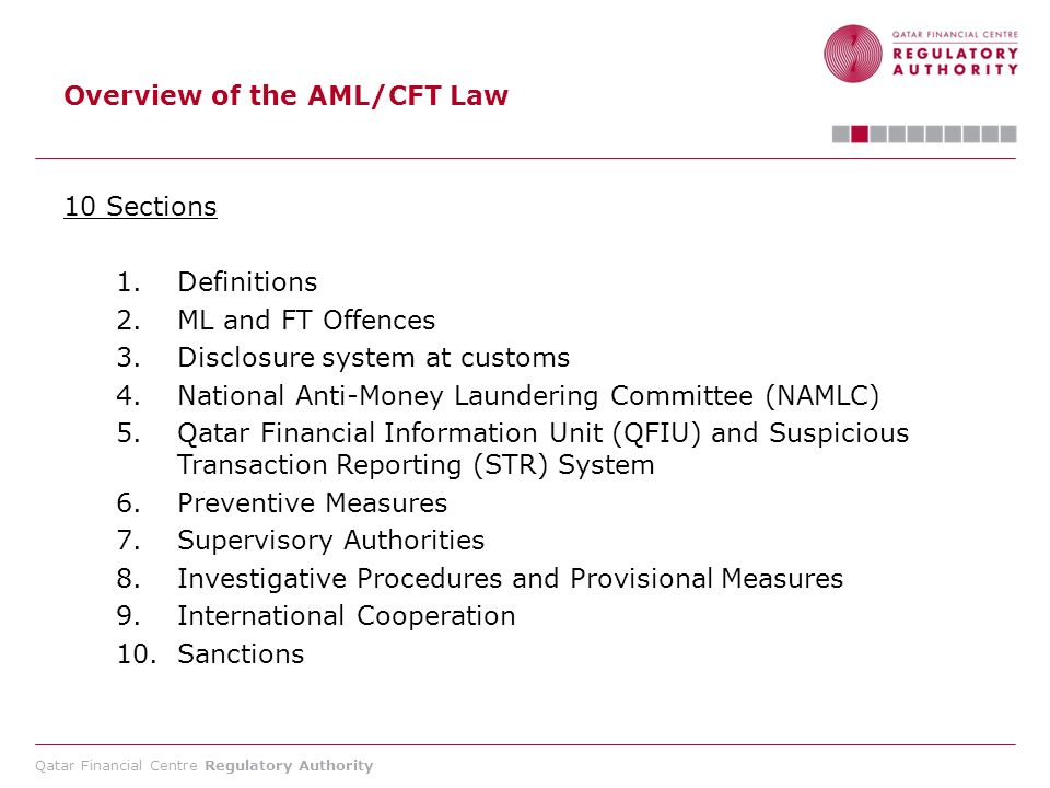 Qatar Financial Centre Regulatory Authority Overview of the AML/CFT Law 10 Sections 1.Definitions 2.ML and FT Offences 3.Disclosure system at customs