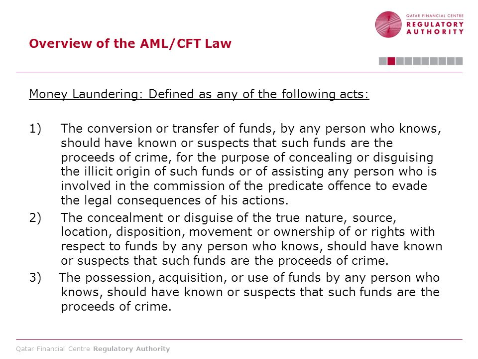 Qatar Financial Centre Regulatory Authority Overview of the AML/CFT Law Terrorism Financing : An act committed by any person who, in any manner, directly or indirectly, and willfully provides or collects funds, or attempts to do so, with the intention to use them or knowing that these funds will be used in whole or in part for the execution of a terrorist act, or by a terrorist or terrorist organization.