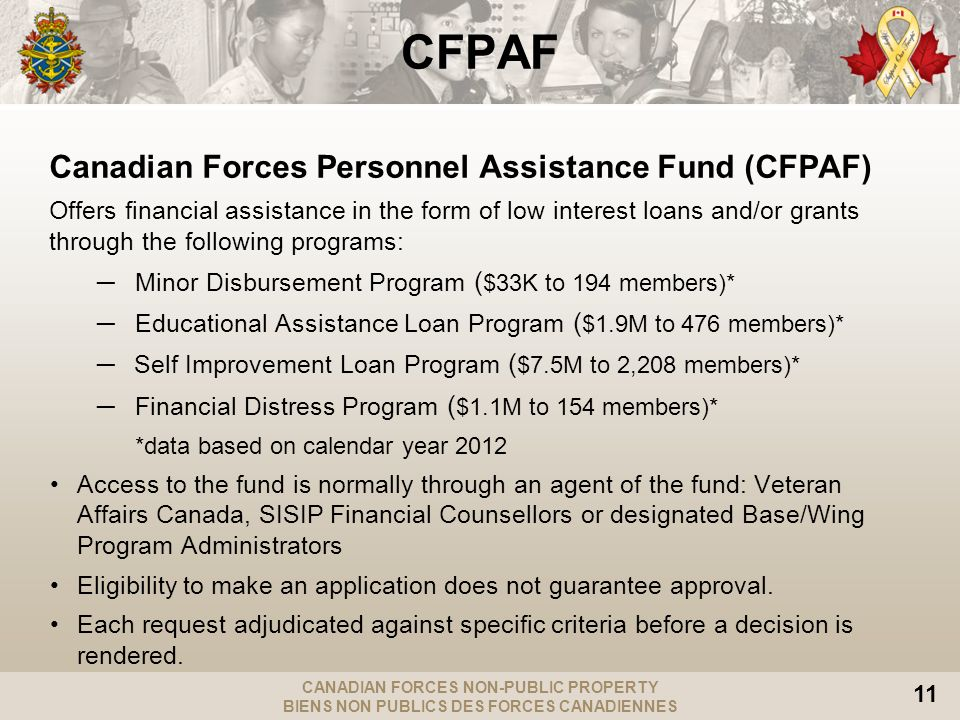 CANADIAN FORCES NON-PUBLIC PROPERTY BIENS NON PUBLICS DES FORCES CANADIENNES 11 CFPAF Canadian Forces Personnel Assistance Fund (CFPAF) Offers financial assistance in the form of low interest loans and/or grants through the following programs: Minor Disbursement Program ( $33K to 194 members)* Educational Assistance Loan Program ( $1.9M to 476 members)* Self Improvement Loan Program ( $7.5M to 2,208 members)* Financial Distress Program ( $1.1M to 154 members)* *data based on calendar year 2012 Access to the fund is normally through an agent of the fund: Veteran Affairs Canada, SISIP Financial Counsellors or designated Base/Wing Program Administrators Eligibility to make an application does not guarantee approval.