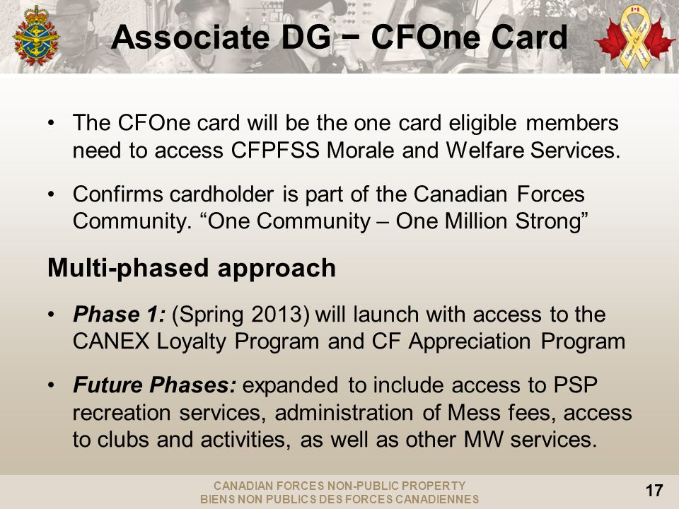 CANADIAN FORCES NON-PUBLIC PROPERTY BIENS NON PUBLICS DES FORCES CANADIENNES 17 Associate DG CFOne Card The CFOne card will be the one card eligible members need to access CFPFSS Morale and Welfare Services.